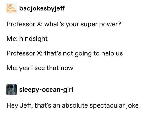 Not Going To: BAD  JOKE ksbyjeff  BY JEFF  Professor X: what's your super power?  Me: hindsight  Professor X: that's not going to help us  Me: yes I see that now  sleepy-ocean-girl  Hey Jeff, that's an absolute spectacular joke