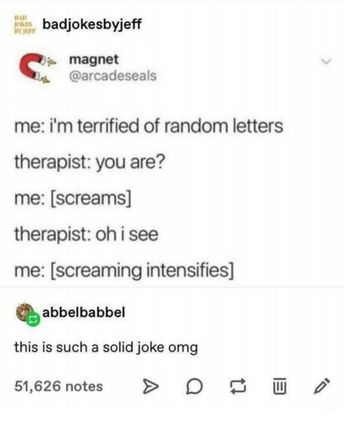 Bad, Bad Jokes, and Omg: BAD  JOKES  BY JEFF  badjokesbyjeff  magnet  @arcadeseals  me: i'm terrified of random letters  therapist: you are?  me: [screams]  therapist: oh i see  me: [screaming intensifies]  abbelbabbel  this is such a solid joke omg  51,626 notes