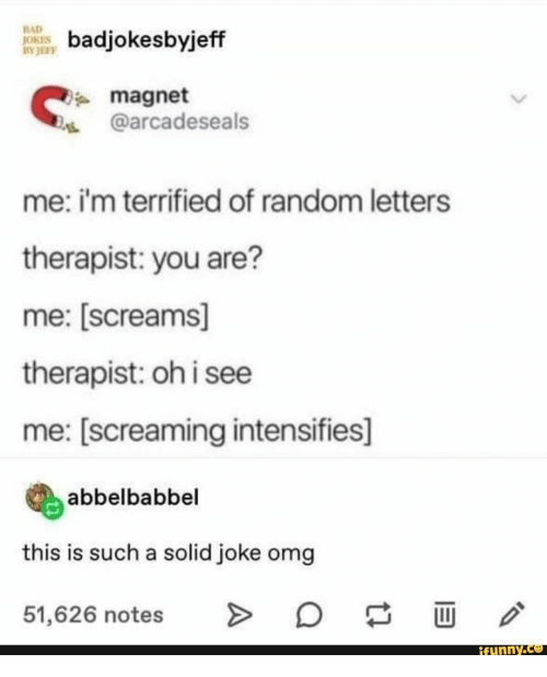 Bad, Bad Jokes, and Omg: BAD  JOKES  BY JEFF  badjokesbyjeff  magnet  @arcadeseals  me: i'm terrified of random letters  therapist: you are?  me: [screams]  therapist: oh i see  me: [screaming intensifies]  abbelbabbel  this is such a solid joke omg  O  >  51,626 notes  ifunny.co