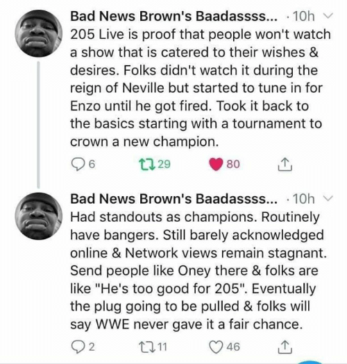 """Bad, News, and World Wrestling Entertainment: Bad News Brown's Baadassss.. 10h  205 Live is proof that people won't watch  a show that is catered to their wishes &  desires. Folks didn't watch it during the  reign of Neville but started to tune in for  Enzo until he got fired. Took it back to  the basics starting with a tournament to  crown a new champion.  Bad News Brown's Baadassss.. 10h  Had standouts as champions. Routinely  have bangers. Still barely acknowledged  online & Network views remain stagnant.  Send people like Oney there & folks are  like """"He's too good for 205"""". Eventually  the plug going to be pulled & folks will  say WWE never gave it a fair chance  2"""