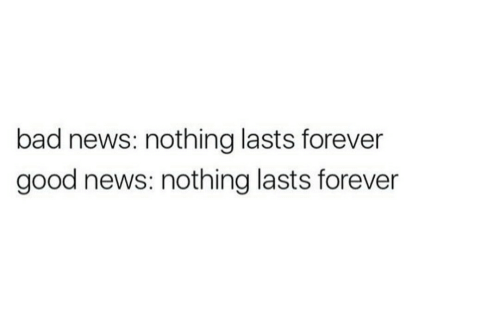 Bad, News, and Forever: bad news: nothing lasts forever  good news: nothing lasts forever
