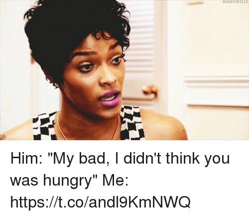 """Hungryness: BAD80IBILLI Him: """"My bad, I didn't think you was hungry""""   Me: https://t.co/andl9KmNWQ"""