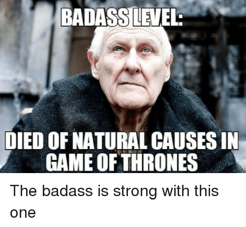 Badasses: BADASS LEVEL  DIED OF NATURAL CAUSES IN  GAME OFTHRONES The badass is strong with this one