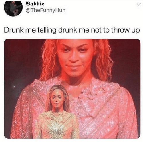 Drunk, Throw Up, and Baddie: Baddie  @TheFunnyHun  Drunk me telling drunk me not to throw up