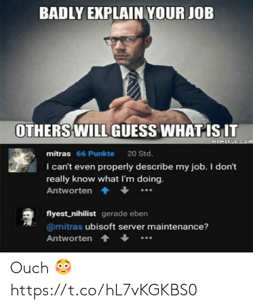 Nihilist: BADLY EXPLAIN YOUR JOB  OTHERS WILL GUESS WHAT ISIT  mitras 66 Punkte 20 Std.  I can't even properly describe my job. I don't  really know what I'm doing  Antworten.  flyest nihilist gerade eben  @mitras ubisoft server maintenance?  Antworten Ouch 😳 https://t.co/hL7vKGKBS0
