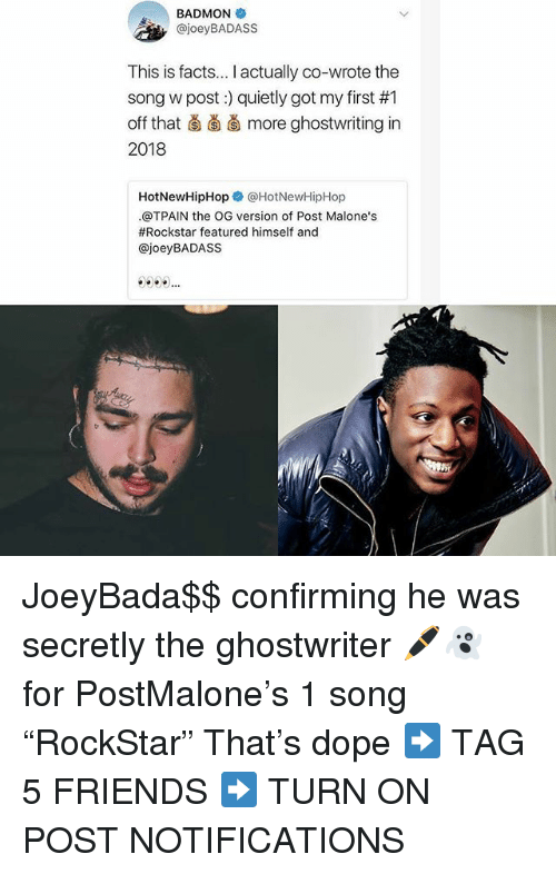 "hotnewhiphop: BADMON  , @joeyBADASS  This is facts... I actually co-wrote the  song w post) quietly got my first #1  off that ǎ more ghostwriting in  2018  HotNewHipHopネ@HotNewHipHop  .@TPAIN the OG version of Post Malone's  #Rockstar featured himself and  @joeyBADASS JoeyBada$$ confirming he was secretly the ghostwriter 🖊👻 for PostMalone's 1 song ""RockStar"" That's dope ➡️ TAG 5 FRIENDS ➡️ TURN ON POST NOTIFICATIONS"