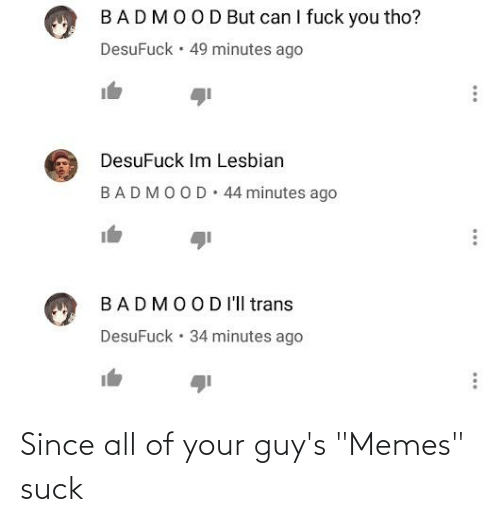 "I Fuck: BADMOOD But can I fuck you tho?  DesuFuck · 49 minutes ago  DesuFuck Im Lesbian  44 minutes ago  BADMOOD  BADMOODI'll trans  DesuFuck  34 minutes ago  ... Since all of your guy's ""Memes"" suck"