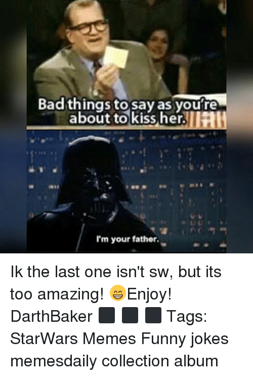 funny jokes: Badthings to say as youre  abou .  t to kiss her  I'm your father. Ik the last one isn't sw, but its too amazing! 😁Enjoy! DarthBaker ⬛ ⬛ ⬛ Tags: StarWars Memes Funny jokes memesdaily collection album