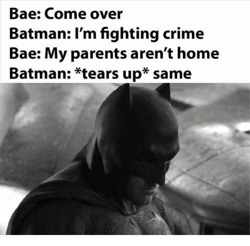 Teared Up: Bae: Come over  Batman: I'm fighting crime  Bae: My parents aren't home  Batman: tears up same