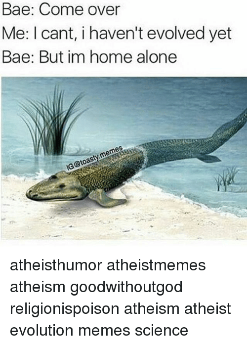 Alone Meme: Bae: Come over  Me: I cant, i haven't evolved yet  Bae: But im home alone  memes  IG@toasty atheisthumor atheistmemes atheism goodwithoutgod religionispoison atheism atheist evolution memes science