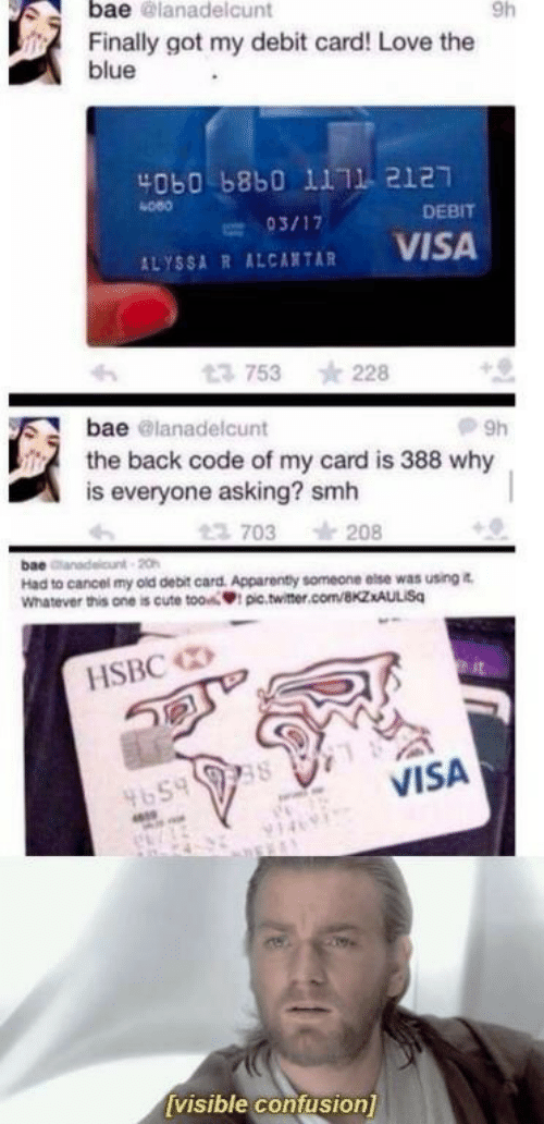 alyssa: bae @lanadelcunt  9h  Finally got my debit card! Love the  blue  4060 b8b0 1111 2127  080  DEBIT  ALYSSA R ALCATAR VISA  753 228  bae @lanadelcunt  the back code of my card is 388 why  is everyone asking? smh  703 208  bae  Had to cancel my old debit card. Apparenty someone else was using i  Whatever this one is cute tooi pic.twitter.com/BkzxAULISq  HSBC  VISA  4659  visible confusion]