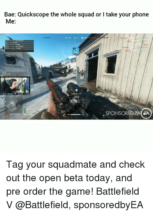 Battlefield: Bae: Quickscope the whole squad or I take your phone  Me:  530 O 32:11  gol 36 THANKS  taleCarpeL MED  Lippyyy +20  332  6  , SPONSORED BYEA Tag your squadmate and check out the open beta today, and pre order the game! Battlefield V @Battlefield, sponsoredbyEA