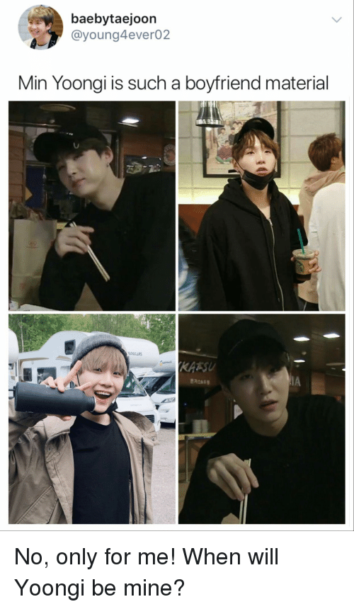 Boyfriend, Mine, and Will: baebytaejoon  @young4ever02  Min Yoongi is such a boyfriend material  inCCARs  KAESU No, only for me! When will Yoongi be mine?