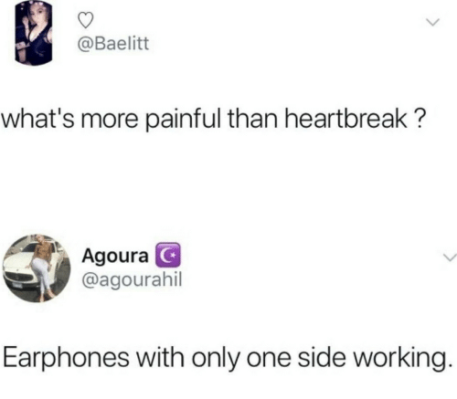 Only One, Working, and One: @Baelitt  what's more painful than heartbreak?  Agoura  @agourahil  Earphones with only one side working