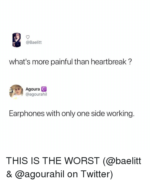 Memes, The Worst, and Twitter: @Baelitt  what's more painful than heartbreak?  Agoura  @agourahil  Earphones with only one side working. THIS IS THE WORST (@baelitt & @agourahil on Twitter)