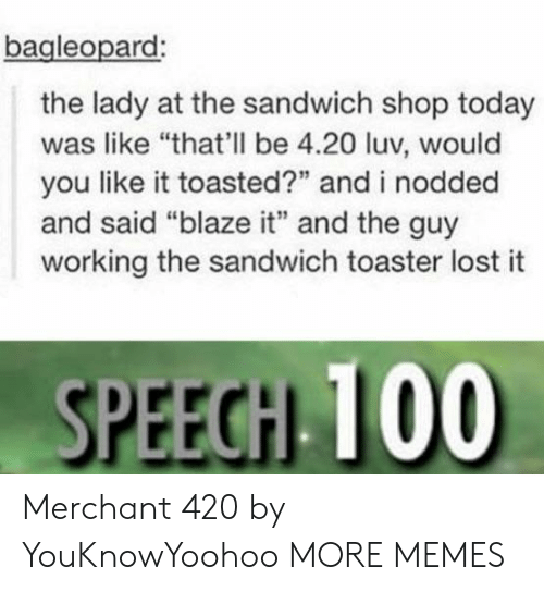 """Dank, Memes, and Target: bagleopard  the lady at the sandwich shop today  was like """"that'll be 4.20 luv, would  you like it toasted?"""" and i nodded  and said """"blaze it"""" and the guy  working the sandwich toaster lost it  SPEEGH 100 Merchant 420 by YouKnowYoohoo MORE MEMES"""