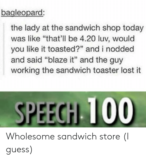 "Lost, Blaze, and Guess: bagleopard  the lady at the sandwich shop today  was like ""that'll be 4.20 luv, would  you like it toasted?"" and i nodded  and said ""blaze it"" and the guy  working the sandwich toaster lost it  SPEEGH 100 Wholesome sandwich store (I guess)"