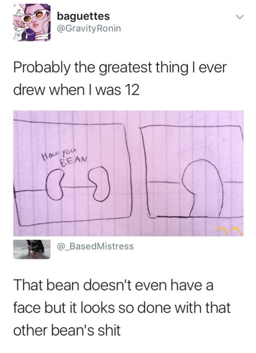 Shit, Bean, and Face: baguettes  @GravityRonin  Probably the greatest thing l ever  drew when I was 12  LA  BEAM  @_BasedMistres:s  That bean doesn't even have a  face but it looks so done with that  other bean's shit