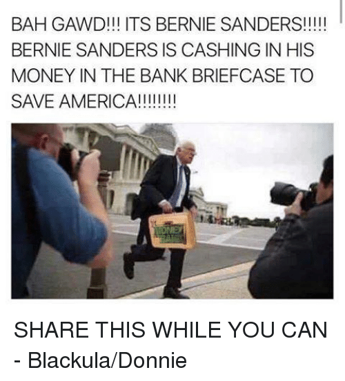 Bah Gawd: BAH GAWD!!! ITS BERNIE SANDERS!  BERNIE SANDERS IS CASHING IN HIS  MONEY IN THE BANK BRIEFCASE TO  SAVE AMERICA!!!!!!!! SHARE THIS WHILE YOU CAN -  Blackula/Donnie