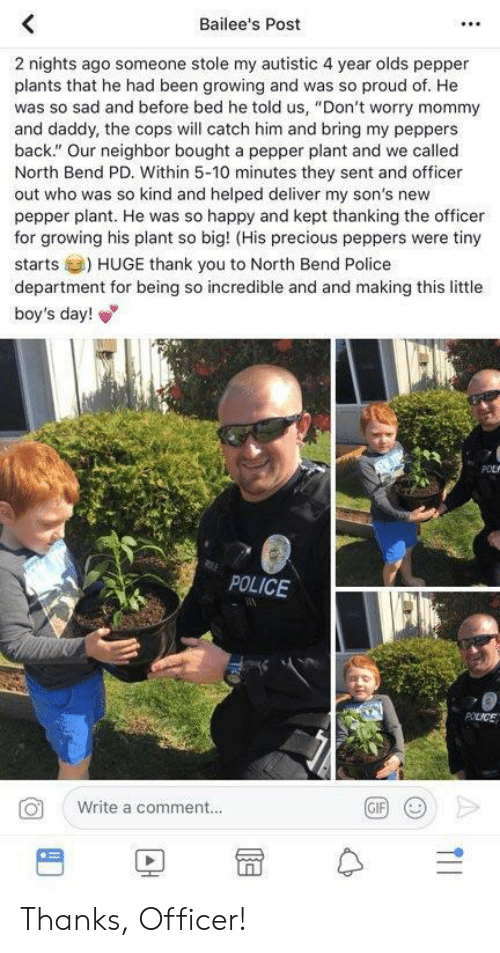 "thanking: Bailee's Post  2 nights ago someone stole my autistic 4 year olds pepper  plants that he had been growing and was so proud of. He  was so sad and before bed he told us, ""Don't worry mommy  and daddy, the cops will catch him and bring my peppers  back."" Our neighbor bought a pepper plant and we called  North Bend PD. Within 5-10 minutes they sent and officer  out who was so kind and helped deliver my son's new  pepper plant. He was so happy and kept thanking the officer  for growing his plant so big! (His precious peppers were tiny  starts) HUGE thank you to North Bend Police  department for being so incredible and and making this little  boy's day!  POLICE  Write a comment..  BD冒수 Thanks, Officer!"