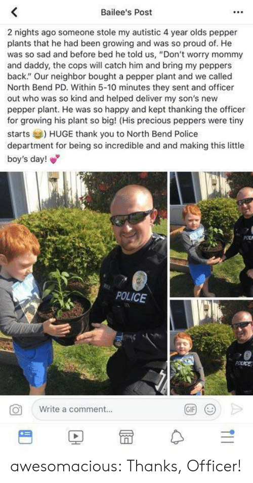 "thanking: Bailee's Post  2 nights ago someone stole my autistic 4 year olds pepper  plants that he had been growing and was so proud of. He  was so sad and before bed he told us, ""Don't worry mommy  and daddy, the cops will catch him and bring my peppers  back."" Our neighbor bought a pepper plant and we called  North Bend PD. Within 5-10 minutes they sent and officer  out who was so kind and helped deliver my son's new  pepper plant. He was so happy and kept thanking the officer  for growing his plant so big! (His precious peppers were tiny  starts) HUGE thank you to North Bend Police  department for being so incredible and and making this little  boy's day!  POLICE  Write a comment..  BD冒수 awesomacious:  Thanks, Officer!"