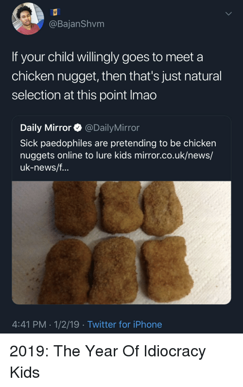 lure: @BajanShvm  If your child willingly goes to meet a  chicken nugget, then that's just natural  selection at this point Imao  Daily Mirror @DailyMirror  Sick paedophiles are pretending to be chicken  nuggets online to lure kids mirror.co.uk/news/  uk-news/f  4:41 PM 1/2/19 Twitter for iPhone 2019: The Year Of Idiocracy Kids