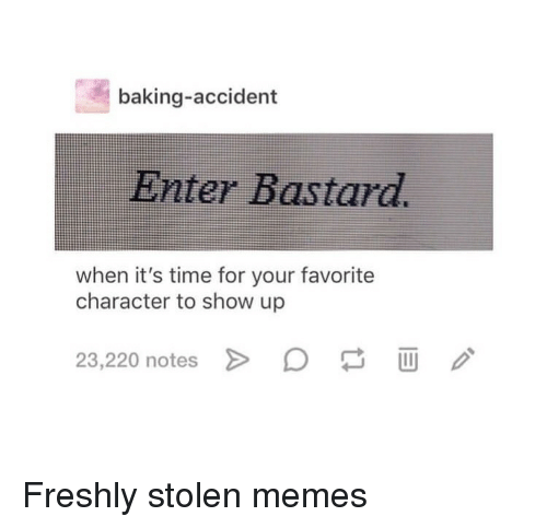 Memes, Time, and Baking: baking-accident  Enter Bastard.  when it's time for your favorite  character to show up  23,220 notes Freshly stolen memes