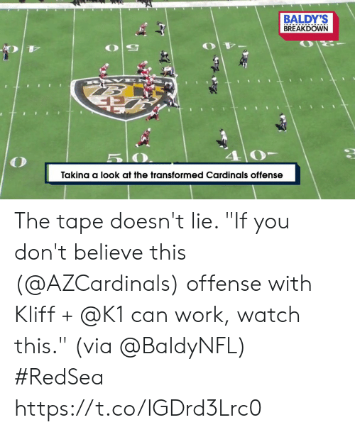 "offense: BALDY'S  BREAKDOWN  B AK E  5 0  Takina a look at the transformed Cardinals offense The tape doesn't lie.   ""If you don't believe this (@AZCardinals) offense with Kliff + @K1 can work, watch this."" (via @BaldyNFL) #RedSea https://t.co/IGDrd3Lrc0"