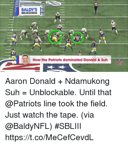 Memes, Nfl, and Patriotic: BALDY'S  BREAKDOWNS  Ll  43  How the Patriots dominated Donald & Suh  NFL Aaron Donald + Ndamukong Suh = Unblockable.   Until that @Patriots line took the field.  Just watch the tape. (via @BaldyNFL) #SBLIII https://t.co/MeCefCevdL