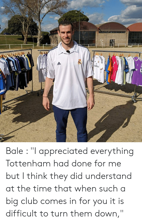 "tottenham: Bale : ""I appreciated everything Tottenham had done for me but I think they did understand at the time that when such a big club comes in for you it is difficult to turn them down,"""