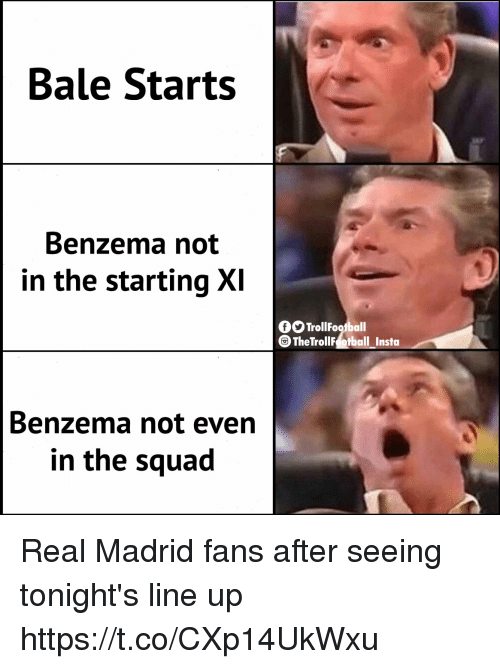 Memes, Real Madrid, and Squad: Bale Starts  Benzema not  in the starting XI  OTrollFoofball  TheTrollF otball Insta  Benzema not even  in the squad Real Madrid fans after seeing tonight's line up https://t.co/CXp14UkWxu