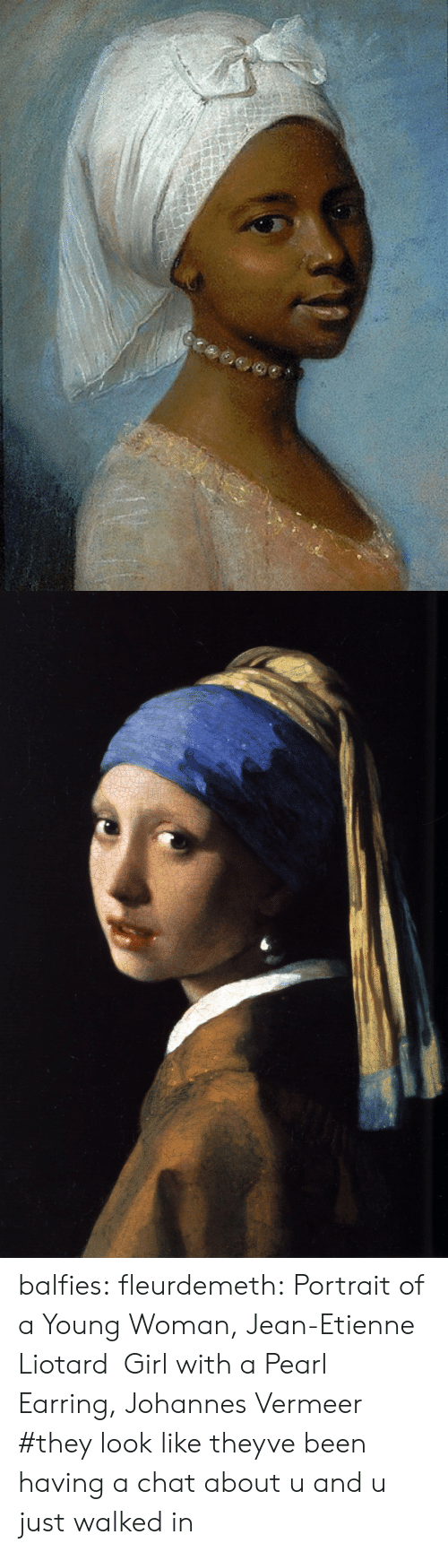 young woman: balfies:  fleurdemeth:  Portrait of a Young Woman, Jean-Etienne Liotard  Girl with a Pearl Earring, Johannes Vermeer    #they look like theyve been having a chat about u and u just walked in
