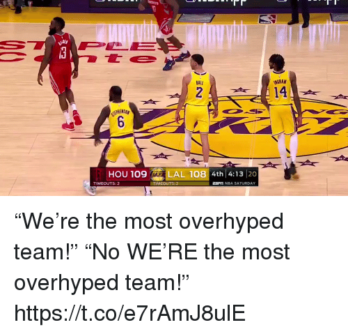 """Nba, Sports, and Team: BALL  14  HOU 109  LAL 108 4th 4:13 20  TIMEOUTS: 2  TİMEOUTS: 2  NBA SATURDAY """"We're the most overhyped team!"""" """"No WE'RE the most overhyped team!"""" https://t.co/e7rAmJ8ulE"""