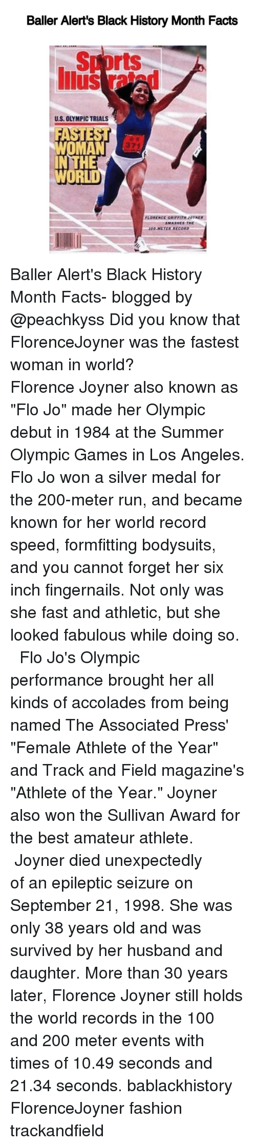 """Unexpectable: Baller Alert's Black History Month Facts  rts  US, OLYMPICTRIALS  HE  WORLD Baller Alert's Black History Month Facts- blogged by @peachkyss Did you know that FlorenceJoyner was the fastest woman in world? ⠀⠀⠀⠀⠀⠀⠀⠀⠀ ⠀⠀⠀⠀⠀⠀⠀⠀⠀ Florence Joyner also known as """"Flo Jo"""" made her Olympic debut in 1984 at the Summer Olympic Games in Los Angeles. Flo Jo won a silver medal for the 200-meter run, and became known for her world record speed, formfitting bodysuits, and you cannot forget her six inch fingernails. Not only was she fast and athletic, but she looked fabulous while doing so. ⠀⠀⠀⠀⠀⠀⠀⠀⠀ ⠀⠀⠀⠀⠀⠀⠀⠀⠀ Flo Jo's Olympic performance brought her all kinds of accolades from being named The Associated Press' """"Female Athlete of the Year"""" and Track and Field magazine's """"Athlete of the Year."""" Joyner also won the Sullivan Award for the best amateur athlete. ⠀⠀⠀⠀⠀⠀⠀⠀⠀ ⠀⠀⠀⠀⠀⠀⠀⠀⠀ Joyner died unexpectedly of an epileptic seizure on September 21, 1998. She was only 38 years old and was survived by her husband and daughter. More than 30 years later, Florence Joyner still holds the world records in the 100 and 200 meter events with times of 10.49 seconds and 21.34 seconds. bablackhistory FlorenceJoyner fashion trackandfield"""