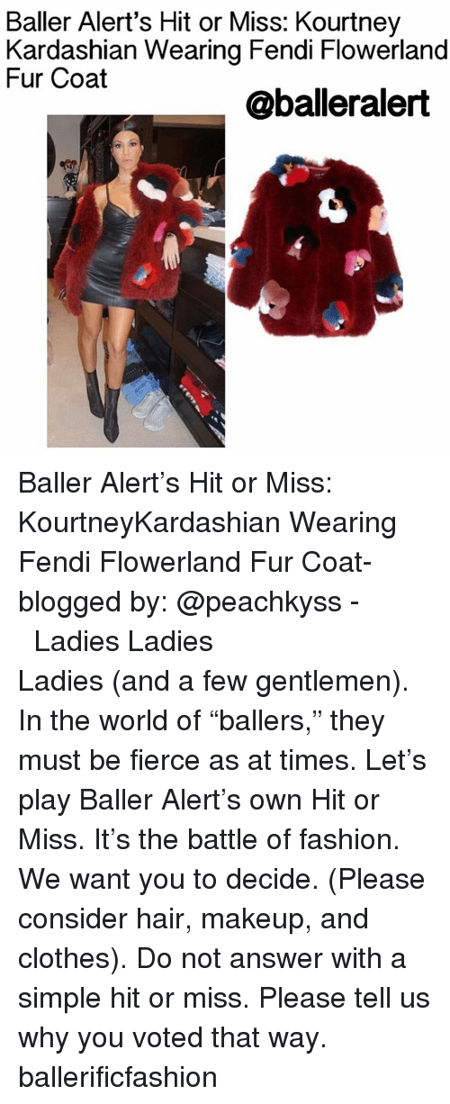 "fendi: Baller Alert's Hit or Miss: Kourtney  Kardashian Wearing Fendi Flowerland  Fur Coat  @baller alert Baller Alert's Hit or Miss: KourtneyKardashian Wearing Fendi Flowerland Fur Coat- blogged by: @peachkyss - ⠀⠀⠀⠀⠀⠀⠀⠀⠀ ⠀⠀⠀⠀⠀⠀⠀⠀⠀ Ladies Ladies Ladies (and a few gentlemen). In the world of ""ballers,"" they must be fierce as at times. Let's play Baller Alert's own Hit or Miss. It's the battle of fashion. We want you to decide. (Please consider hair, makeup, and clothes). Do not answer with a simple hit or miss. Please tell us why you voted that way. ballerificfashion"