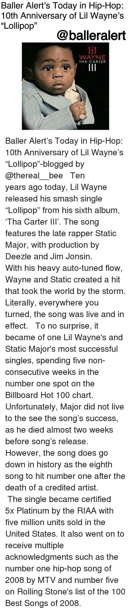 "Anaconda, Baller Alert, and Billboard: Baller Alert's Today in Hip-Hop:  10th Anniversary of Lil Wayne's  ""Lollipop  09  @balleralert  WAYNE  THA CARTER Baller Alert's Today in Hip-Hop: 10th Anniversary of Lil Wayne's ""Lollipop""-blogged by @thereal__bee ⠀⠀⠀⠀⠀⠀⠀⠀⠀ ⠀⠀ Ten years ago today, Lil Wayne released his smash single ""Lollipop"" from his sixth album, 'Tha Carter III'. The song features the late rapper Static Major, with production by Deezle and Jim Jonsin. ⠀⠀⠀⠀⠀⠀⠀⠀⠀ ⠀⠀ With his heavy auto-tuned flow, Wayne and Static created a hit that took the world by the storm. Literally, everywhere you turned, the song was live and in effect. ⠀⠀⠀⠀⠀⠀⠀⠀⠀ ⠀⠀ To no surprise, it became of one Lil Wayne's and Static Major's most successful singles, spending five non-consecutive weeks in the number one spot on the Billboard Hot 100 chart. ⠀⠀⠀⠀⠀⠀⠀⠀⠀ ⠀⠀ Unfortunately, Major did not live to the see the song's success, as he died almost two weeks before song's release. However, the song does go down in history as the eighth song to hit number one after the death of a credited artist. ⠀⠀⠀⠀⠀⠀⠀⠀⠀ ⠀⠀ The single became certified 5x Platinum by the RIAA with five million units sold in the United States. It also went on to receive multiple acknowledgments such as the number one hip-hop song of 2008 by MTV and number five on Rolling Stone's list of the 100 Best Songs of 2008."