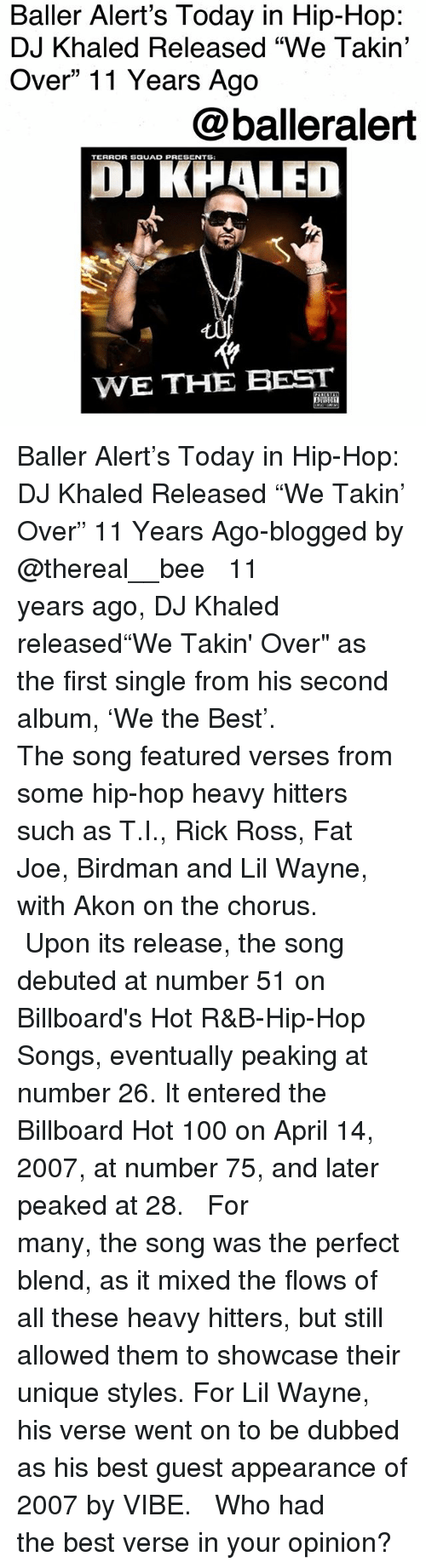 """debuted: Baller Alert's Today in Hip-Hop:  DJ Khaled Released """"We Takin'  Over"""" 11 Years Ago  @balleralert  TERROR SGUAD PRESENTS  OJ KHALED  WE THE BEST Baller Alert's Today in Hip-Hop: DJ Khaled Released """"We Takin' Over"""" 11 Years Ago-blogged by @thereal__bee ⠀⠀⠀⠀⠀⠀⠀⠀⠀ ⠀⠀ 11 years ago, DJ Khaled released""""We Takin' Over"""" as the first single from his second album, 'We the Best'. ⠀⠀⠀⠀⠀⠀⠀⠀⠀ ⠀⠀ The song featured verses from some hip-hop heavy hitters such as T.I., Rick Ross, Fat Joe, Birdman and Lil Wayne, with Akon on the chorus. ⠀⠀⠀⠀⠀⠀⠀⠀⠀ ⠀⠀ Upon its release, the song debuted at number 51 on Billboard's Hot R&B-Hip-Hop Songs, eventually peaking at number 26. It entered the Billboard Hot 100 on April 14, 2007, at number 75, and later peaked at 28. ⠀⠀⠀⠀⠀⠀⠀⠀⠀ ⠀⠀ For many, the song was the perfect blend, as it mixed the flows of all these heavy hitters, but still allowed them to showcase their unique styles. For Lil Wayne, his verse went on to be dubbed as his best guest appearance of 2007 by VIBE. ⠀⠀⠀⠀⠀⠀⠀⠀⠀ ⠀⠀ Who had the best verse in your opinion?"""