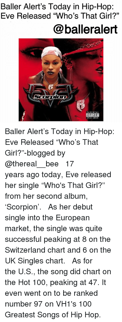 """Anaconda, Baller Alert, and Memes: Baller Alert's Today in Hip-Hop:  Eve Released """"Who's That Girl?""""  @balleralert  ADYISOR Baller Alert's Today in Hip-Hop: Eve Released """"Who's That Girl?""""-blogged by @thereal__bee ⠀⠀⠀⠀⠀⠀⠀ ⠀⠀⠀⠀ 17 years ago today, Eve released her single """"Who's That Girl?"""" from her second album, 'Scorpion'. ⠀⠀⠀⠀⠀⠀⠀ ⠀⠀⠀⠀ As her debut single into the European market, the single was quite successful peaking at 8 on the Switzerland chart and 6 on the UK Singles chart. ⠀⠀⠀⠀⠀⠀⠀ ⠀⠀⠀⠀ As for the U.S., the song did chart on the Hot 100, peaking at 47. It even went on to be ranked number 97 on VH1's 100 Greatest Songs of Hip Hop."""