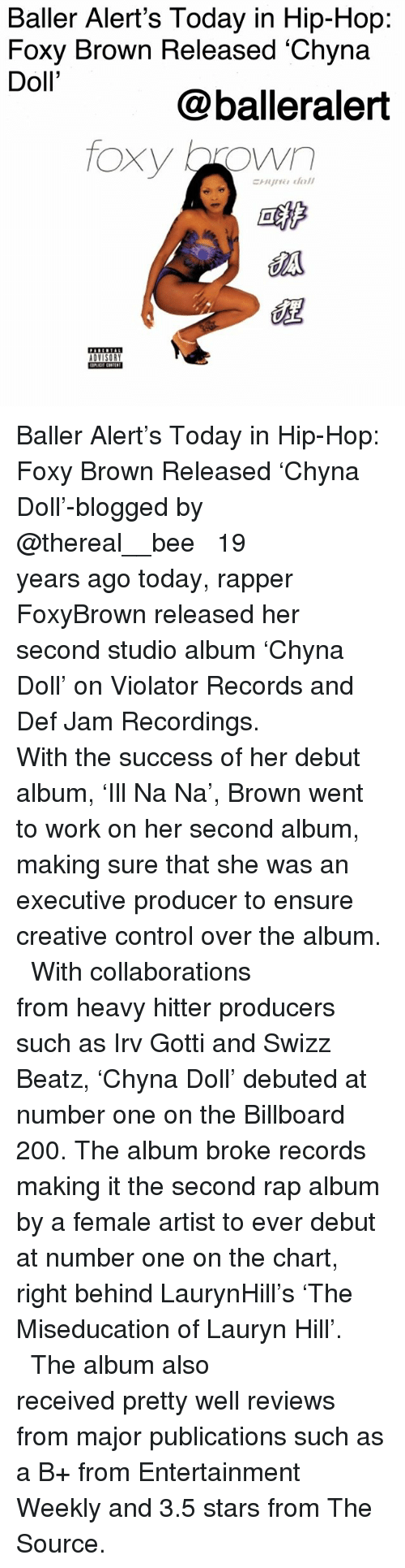 debuted: Baller Alert's Today in Hip-Hop:  Foxy Brown Released 'Chyna  Doll'  @balleralert  foxy brown  葩  EEETAE Baller Alert's Today in Hip-Hop: Foxy Brown Released 'Chyna Doll'-blogged by @thereal__bee ⠀⠀⠀⠀⠀⠀⠀ ⠀⠀⠀⠀ 19 years ago today, rapper FoxyBrown released her second studio album 'Chyna Doll' on Violator Records and Def Jam Recordings. ⠀⠀⠀⠀⠀⠀⠀ ⠀⠀⠀⠀ With the success of her debut album, 'Ill Na Na', Brown went to work on her second album, making sure that she was an executive producer to ensure creative control over the album. ⠀⠀⠀⠀⠀⠀⠀ ⠀⠀⠀⠀ With collaborations from heavy hitter producers such as Irv Gotti and Swizz Beatz, 'Chyna Doll' debuted at number one on the Billboard 200. The album broke records making it the second rap album by a female artist to ever debut at number one on the chart, right behind LaurynHill's 'The Miseducation of Lauryn Hill'. ⠀⠀⠀⠀⠀⠀⠀ ⠀⠀⠀⠀ The album also received pretty well reviews from major publications such as a B+ from Entertainment Weekly and 3.5 stars from The Source.