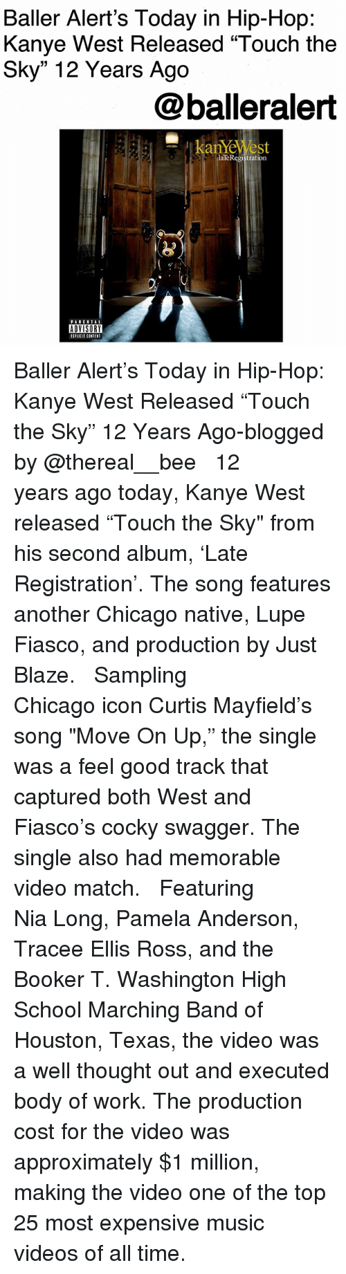 "Baller Alert, Chicago, and Kanye: Baller Alert's Today in Hip-Hop:  Kanye West Released ""Touch the  Sky"" 12 Years Ago  @balleralert  laTeRegistration  ADVISORY  IPLICIT CONTENT Baller Alert's Today in Hip-Hop: Kanye West Released ""Touch the Sky"" 12 Years Ago-blogged by @thereal__bee ⠀⠀⠀⠀⠀⠀⠀⠀⠀ ⠀⠀ 12 years ago today, Kanye West released ""Touch the Sky"" from his second album, 'Late Registration'. The song features another Chicago native, Lupe Fiasco, and production by Just Blaze. ⠀⠀⠀⠀⠀⠀⠀⠀⠀ ⠀⠀ Sampling Chicago icon Curtis Mayfield's song ""Move On Up,"" the single was a feel good track that captured both West and Fiasco's cocky swagger. The single also had memorable video match. ⠀⠀⠀⠀⠀⠀⠀⠀⠀ ⠀⠀ Featuring Nia Long, Pamela Anderson, Tracee Ellis Ross, and the Booker T. Washington High School Marching Band of Houston, Texas, the video was a well thought out and executed body of work. The production cost for the video was approximately $1 million, making the video one of the top 25 most expensive music videos of all time."