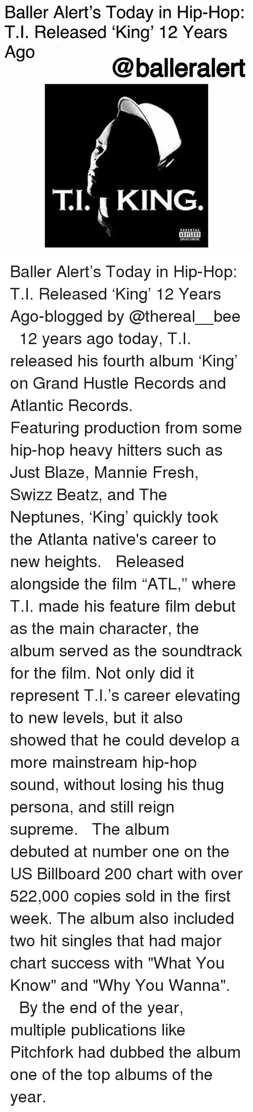 """Bailey Jay, Baller Alert, and Billboard: Baller Alert's Today in Hip-Hop:  T.l. Released King' 12 Years  Ago  @balleralert  TI,KING Baller Alert's Today in Hip-Hop: T.I. Released 'King' 12 Years Ago-blogged by @thereal__bee ⠀⠀⠀⠀⠀⠀⠀⠀⠀ ⠀⠀ 12 years ago today, T.I. released his fourth album 'King' on Grand Hustle Records and Atlantic Records. ⠀⠀⠀⠀⠀⠀⠀⠀⠀ ⠀⠀ Featuring production from some hip-hop heavy hitters such as Just Blaze, Mannie Fresh, Swizz Beatz, and The Neptunes, 'King' quickly took the Atlanta native's career to new heights. ⠀⠀⠀⠀⠀⠀⠀⠀⠀ ⠀⠀ Released alongside the film """"ATL,"""" where T.I. made his feature film debut as the main character, the album served as the soundtrack for the film. Not only did it represent T.I.'s career elevating to new levels, but it also showed that he could develop a more mainstream hip-hop sound, without losing his thug persona, and still reign supreme. ⠀⠀⠀⠀⠀⠀⠀⠀⠀ ⠀⠀ The album debuted at number one on the US Billboard 200 chart with over 522,000 copies sold in the first week. The album also included two hit singles that had major chart success with """"What You Know"""" and """"Why You Wanna"""". ⠀⠀⠀⠀⠀⠀⠀⠀⠀ ⠀⠀ By the end of the year, multiple publications like Pitchfork had dubbed the album one of the top albums of the year."""