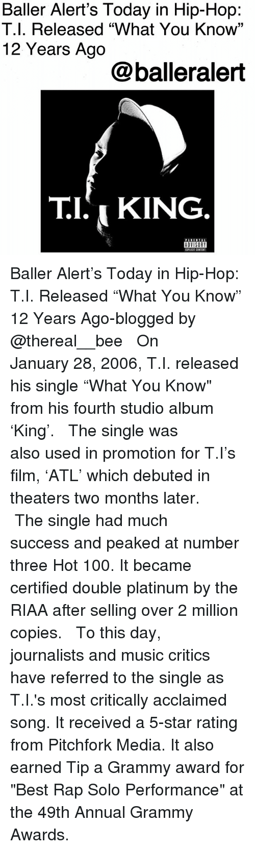 """Grammy Awards: Baller Alert's Today in Hip-Hop:  T.l. Released """"What You Know'""""  12 Years Ago  @balleralert  T.I. i KING Baller Alert's Today in Hip-Hop: T.I. Released """"What You Know"""" 12 Years Ago-blogged by @thereal__bee ⠀⠀⠀⠀⠀⠀⠀ ⠀⠀⠀⠀ On January 28, 2006, T.I. released his single """"What You Know"""" from his fourth studio album 'King'. ⠀⠀⠀⠀⠀⠀⠀ ⠀⠀⠀⠀ The single was also used in promotion for T.I's film, 'ATL' which debuted in theaters two months later. ⠀⠀⠀⠀⠀⠀⠀ ⠀⠀⠀⠀ The single had much success and peaked at number three Hot 100. It became certified double platinum by the RIAA after selling over 2 million copies. ⠀⠀⠀⠀⠀⠀⠀ ⠀⠀⠀⠀ To this day, journalists and music critics have referred to the single as T.I.'s most critically acclaimed song. It received a 5-star rating from Pitchfork Media. It also earned Tip a Grammy award for """"Best Rap Solo Performance"""" at the 49th Annual Grammy Awards."""