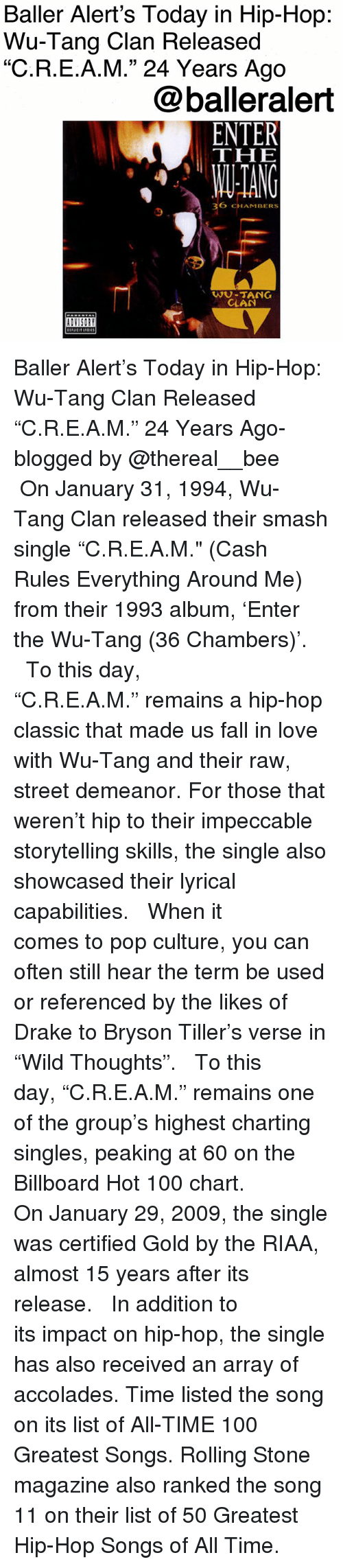 "Rolling Stone: Baller Alert's Today in Hip-Hop:  Wu-Tang Clan Released  ""C.R.E.A.M."" 24 Years Ago  @balleralert  THE  ANG  36 CHAMBERS  9  WU-TANG  CLAN Baller Alert's Today in Hip-Hop: Wu-Tang Clan Released ""C.R.E.A.M."" 24 Years Ago-blogged by @thereal__bee ⠀⠀⠀⠀⠀⠀⠀ ⠀⠀⠀⠀ On January 31, 1994, Wu-Tang Clan released their smash single ""C.R.E.A.M."" (Cash Rules Everything Around Me) from their 1993 album, 'Enter the Wu-Tang (36 Chambers)'. ⠀⠀⠀⠀⠀⠀⠀ ⠀⠀⠀⠀ To this day, ""C.R.E.A.M."" remains a hip-hop classic that made us fall in love with Wu-Tang and their raw, street demeanor. For those that weren't hip to their impeccable storytelling skills, the single also showcased their lyrical capabilities. ⠀⠀⠀⠀⠀⠀⠀ ⠀⠀⠀⠀ When it comes to pop culture, you can often still hear the term be used or referenced by the likes of Drake to Bryson Tiller's verse in ""Wild Thoughts"". ⠀⠀⠀⠀⠀⠀⠀ ⠀⠀⠀⠀ To this day, ""C.R.E.A.M."" remains one of the group's highest charting singles, peaking at 60 on the Billboard Hot 100 chart. ⠀⠀⠀⠀⠀⠀⠀ ⠀⠀⠀⠀ On January 29, 2009, the single was certified Gold by the RIAA, almost 15 years after its release. ⠀⠀⠀⠀⠀⠀⠀ ⠀⠀⠀⠀ In addition to its impact on hip-hop, the single has also received an array of accolades. Time listed the song on its list of All-TIME 100 Greatest Songs. Rolling Stone magazine also ranked the song 11 on their list of 50 Greatest Hip-Hop Songs of All Time."