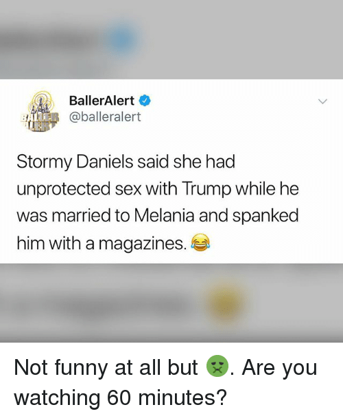 spanked: BallerAlert  BeR @balleralert  Stormy Daniels said she had  unprotected sex with Trump while he  was married to Melania and spanked  him with a magazines. Not funny at all but 🤢. Are you watching 60 minutes?