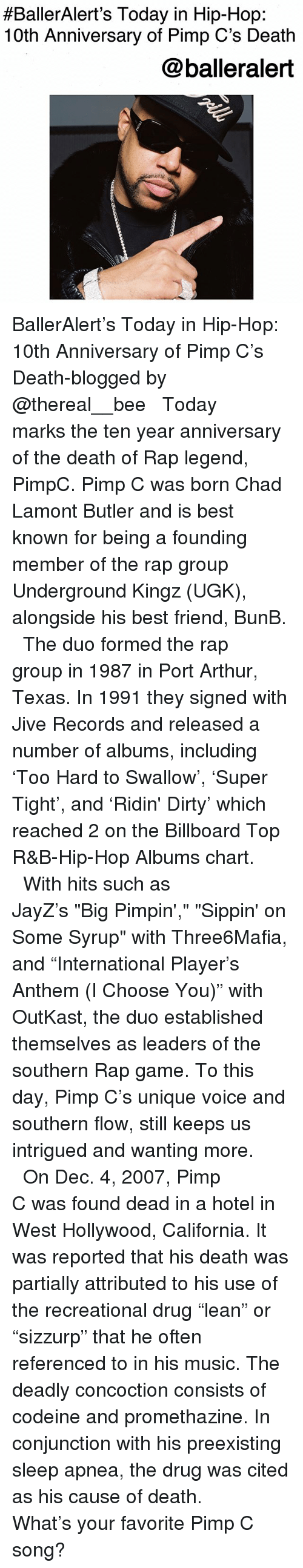 """Arthur, Best Friend, and Billboard:  #BallerAlert's Today in Hip-Hop:  10th Anniversary of Pimp C's Death  @balleralert BallerAlert's Today in Hip-Hop: 10th Anniversary of Pimp C's Death-blogged by @thereal__bee ⠀⠀⠀⠀⠀⠀⠀⠀⠀ ⠀⠀ Today marks the ten year anniversary of the death of Rap legend, PimpC. Pimp C was born Chad Lamont Butler and is best known for being a founding member of the rap group Underground Kingz (UGK), alongside his best friend, BunB. ⠀⠀⠀⠀⠀⠀⠀⠀⠀ ⠀⠀ The duo formed the rap group in 1987 in Port Arthur, Texas. In 1991 they signed with Jive Records and released a number of albums, including 'Too Hard to Swallow', 'Super Tight', and 'Ridin' Dirty' which reached 2 on the Billboard Top R&B-Hip-Hop Albums chart. ⠀⠀⠀⠀⠀⠀⠀⠀⠀ ⠀⠀ With hits such as JayZ's """"Big Pimpin',"""" """"Sippin' on Some Syrup"""" with Three6Mafia, and """"International Player's Anthem (I Choose You)"""" with OutKast, the duo established themselves as leaders of the southern Rap game. To this day, Pimp C's unique voice and southern flow, still keeps us intrigued and wanting more. ⠀⠀⠀⠀⠀⠀⠀⠀⠀ ⠀⠀ On Dec. 4, 2007, Pimp C was found dead in a hotel in West Hollywood, California. It was reported that his death was partially attributed to his use of the recreational drug """"lean"""" or """"sizzurp"""" that he often referenced to in his music. The deadly concoction consists of codeine and promethazine. In conjunction with his preexisting sleep apnea, the drug was cited as his cause of death. ⠀⠀⠀⠀⠀⠀⠀⠀⠀ ⠀⠀ What's your favorite Pimp C song?"""