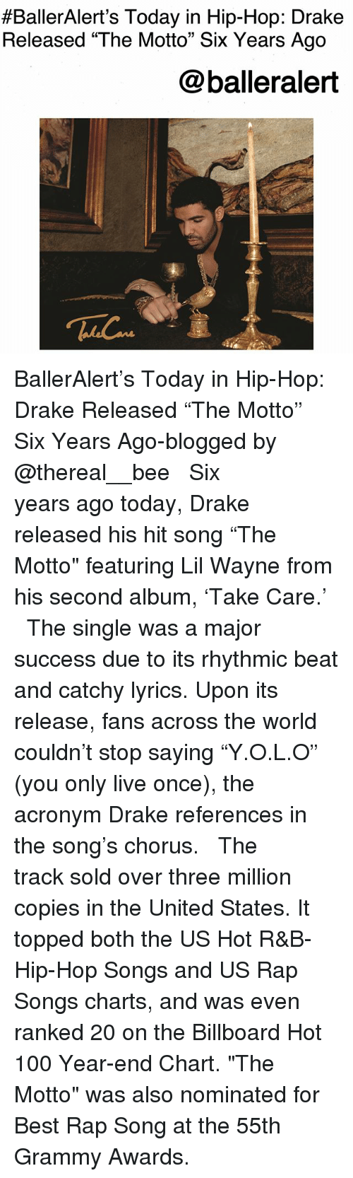 """Grammy Awards:  #BallerAlert's Today in Hip-Hop: Drake  Released """"The Motto"""" Six Years Ago  @balleralert BallerAlert's Today in Hip-Hop: Drake Released """"The Motto"""" Six Years Ago-blogged by @thereal__bee ⠀⠀⠀⠀⠀⠀⠀⠀⠀ ⠀⠀ Six years ago today, Drake released his hit song """"The Motto"""" featuring Lil Wayne from his second album, 'Take Care.' ⠀⠀⠀⠀⠀⠀⠀⠀⠀ ⠀⠀ The single was a major success due to its rhythmic beat and catchy lyrics. Upon its release, fans across the world couldn't stop saying """"Y.O.L.O"""" (you only live once), the acronym Drake references in the song's chorus. ⠀⠀⠀⠀⠀⠀⠀⠀⠀ ⠀⠀ The track sold over three million copies in the United States. It topped both the US Hot R&B-Hip-Hop Songs and US Rap Songs charts, and was even ranked 20 on the Billboard Hot 100 Year-end Chart. """"The Motto"""" was also nominated for Best Rap Song at the 55th Grammy Awards."""
