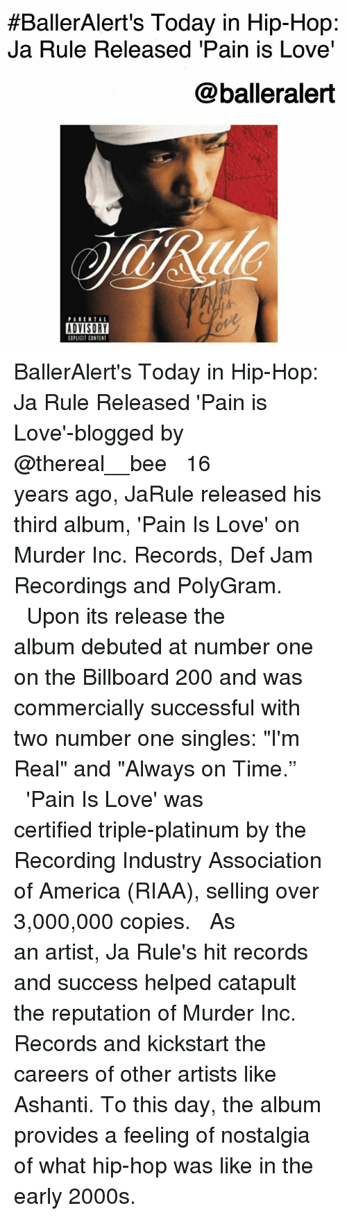 """debuted:  #BallerAlert's Today in Hip-Hop:  Ja Rule Released 'Pain is Love'  @balleralert  PARENTA  ADVISORY  PLICIT CONTENT BallerAlert's Today in Hip-Hop: Ja Rule Released 'Pain is Love'-blogged by @thereal__bee ⠀⠀⠀⠀⠀⠀⠀⠀⠀ ⠀⠀ 16 years ago, JaRule released his third album, 'Pain Is Love' on Murder Inc. Records, Def Jam Recordings and PolyGram. ⠀⠀⠀⠀⠀⠀⠀⠀⠀ ⠀⠀ Upon its release the album debuted at number one on the Billboard 200 and was commercially successful with two number one singles: """"I'm Real"""" and """"Always on Time."""" ⠀⠀⠀⠀⠀⠀⠀⠀⠀ ⠀⠀ 'Pain Is Love' was certified triple-platinum by the Recording Industry Association of America (RIAA), selling over 3,000,000 copies. ⠀⠀⠀⠀⠀⠀⠀⠀⠀ ⠀⠀ As an artist, Ja Rule's hit records and success helped catapult the reputation of Murder Inc. Records and kickstart the careers of other artists like Ashanti. To this day, the album provides a feeling of nostalgia of what hip-hop was like in the early 2000s."""