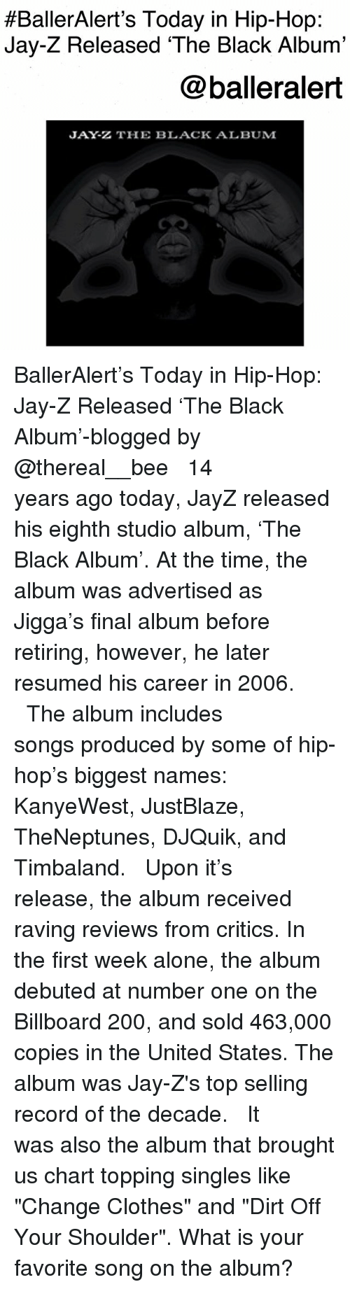 """debuted:  #BallerAlert's Today in Hip-Hop:  Jay-Z Released 'The Black Album'  @balleralert  JAY-Z THE BLACK ALBUM BallerAlert's Today in Hip-Hop: Jay-Z Released 'The Black Album'-blogged by @thereal__bee ⠀⠀⠀⠀⠀⠀⠀⠀⠀ ⠀⠀ 14 years ago today, JayZ released his eighth studio album, 'The Black Album'. At the time, the album was advertised as Jigga's final album before retiring, however, he later resumed his career in 2006. ⠀⠀⠀⠀⠀⠀⠀⠀⠀ ⠀⠀ The album includes songs produced by some of hip-hop's biggest names: KanyeWest, JustBlaze, TheNeptunes, DJQuik, and Timbaland. ⠀⠀⠀⠀⠀⠀⠀⠀⠀ ⠀⠀ Upon it's release, the album received raving reviews from critics. In the first week alone, the album debuted at number one on the Billboard 200, and sold 463,000 copies in the United States. The album was Jay-Z's top selling record of the decade. ⠀⠀⠀⠀⠀⠀⠀⠀⠀ ⠀⠀ It was also the album that brought us chart topping singles like """"Change Clothes"""" and """"Dirt Off Your Shoulder"""". What is your favorite song on the album?"""