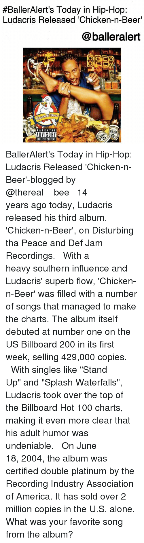"""debuted:  #BallerAlert's Today in Hip-Hop:  Ludacris Released 'Chicken-n-Beer'  @balleralert  BEER  ADVISORY  EIPLICIT CONTENT BallerAlert's Today in Hip-Hop: Ludacris Released 'Chicken-n-Beer'-blogged by @thereal__bee ⠀⠀⠀⠀⠀⠀⠀⠀⠀ ⠀⠀ 14 years ago today, Ludacris released his third album, 'Chicken-n-Beer', on Disturbing tha Peace and Def Jam Recordings. ⠀⠀⠀⠀⠀⠀⠀⠀⠀ ⠀⠀ With a heavy southern influence and Ludacris' superb flow, 'Chicken-n-Beer' was filled with a number of songs that managed to make the charts. The album itself debuted at number one on the US Billboard 200 in its first week, selling 429,000 copies. ⠀⠀⠀⠀⠀⠀⠀⠀⠀ ⠀⠀ With singles like """"Stand Up"""" and """"Splash Waterfalls"""", Ludacris took over the top of the Billboard Hot 100 charts, making it even more clear that his adult humor was undeniable. ⠀⠀⠀⠀⠀⠀⠀⠀⠀ ⠀⠀ On June 18, 2004, the album was certified double platinum by the Recording Industry Association of America. It has sold over 2 million copies in the U.S. alone. What was your favorite song from the album?"""