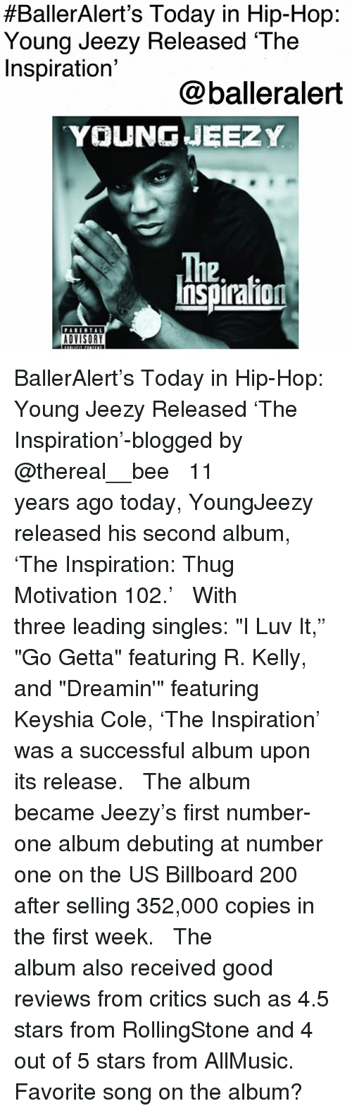 """Bailey Jay, Billboard, and Young Jeezy:  #BallerAlert's Today in Hip-Hop:  Young Jeezy Released 'The  Inspiration'  @balleralert  YOUNGJEEZ Y  The  Inspiraion  12  ADVISORY BallerAlert's Today in Hip-Hop: Young Jeezy Released 'The Inspiration'-blogged by @thereal__bee ⠀⠀⠀⠀⠀⠀⠀⠀⠀ ⠀⠀ 11 years ago today, YoungJeezy released his second album, 'The Inspiration: Thug Motivation 102.' ⠀⠀⠀⠀⠀⠀⠀⠀⠀ ⠀⠀ With three leading singles: """"I Luv It,"""" """"Go Getta"""" featuring R. Kelly, and """"Dreamin'"""" featuring Keyshia Cole, 'The Inspiration' was a successful album upon its release. ⠀⠀⠀⠀⠀⠀⠀⠀⠀ ⠀⠀ The album became Jeezy's first number-one album debuting at number one on the US Billboard 200 after selling 352,000 copies in the first week. ⠀⠀⠀⠀⠀⠀⠀⠀⠀ ⠀⠀ The album also received good reviews from critics such as 4.5 stars from RollingStone and 4 out of 5 stars from AllMusic. Favorite song on the album?"""